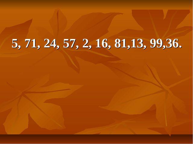 5, 71, 24, 57, 2, 16, 81,13, 99,36.