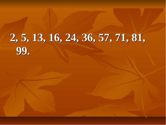 2, 5, 13, 16, 24, 36, 57, 71, 81, 99.