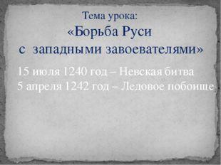 Тема урока: «Борьба Руси с западными завоевателями» 15 июля 1240 год – Невска
