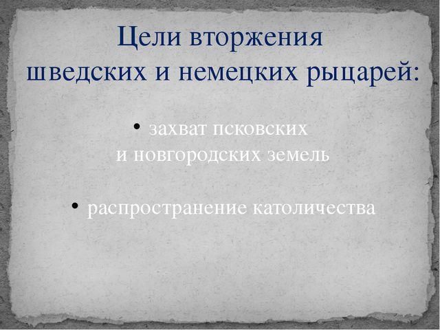 Цели вторжения шведских и немецких рыцарей: захват псковских и новгородских з...