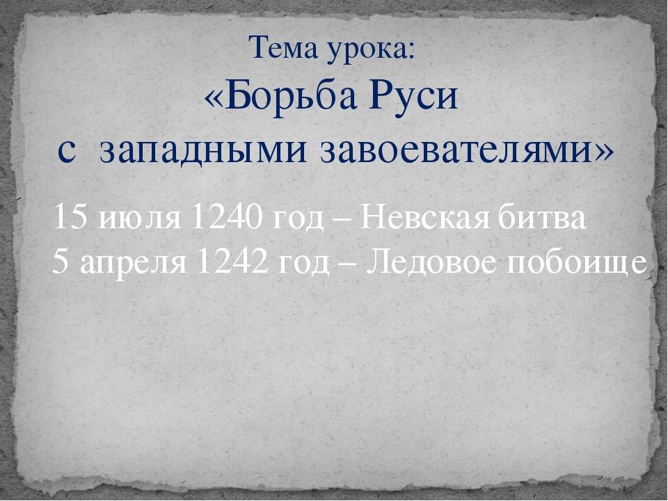 Тема урока: «Борьба Руси с западными завоевателями» 15 июля 1240 год – Невска...
