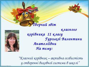 Творчий звіт класного керівника 11 класу Гурської Валентини Анатоліївни На т