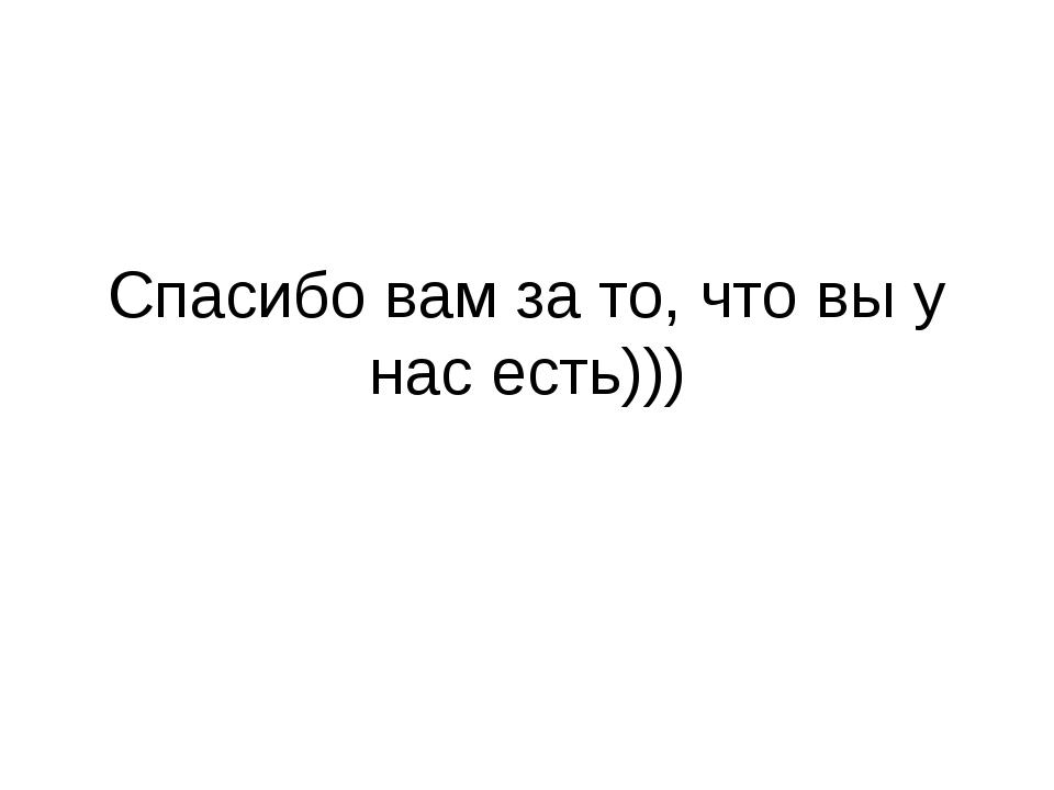 Спасибо вам за то, что вы у нас есть)))