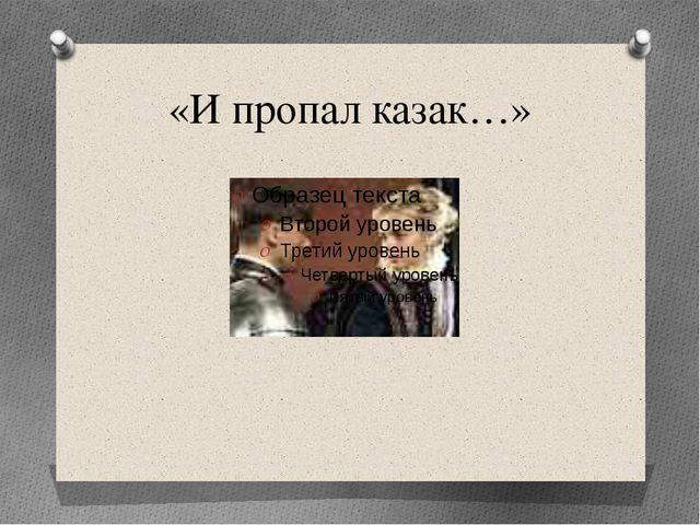 «И пропал казак…»