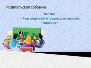 Родительское собрание по теме « Роль родителей в трудовом воспитании подростка»
