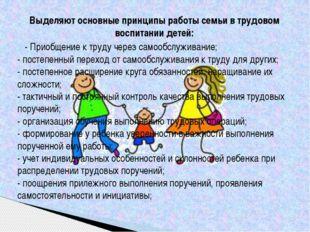 Выделяют основные принципы работы семьи в трудовом воспитании детей: - Приобщ