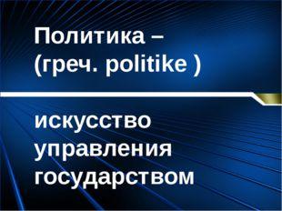 Политика – (греч. politike ) искусство управления государством Антонина Серге