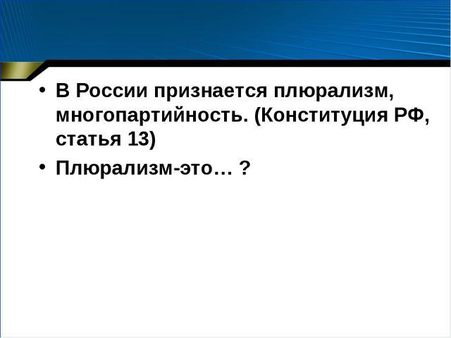 В России признается плюрализм, многопартийность. (Конституция РФ, статья 13)...