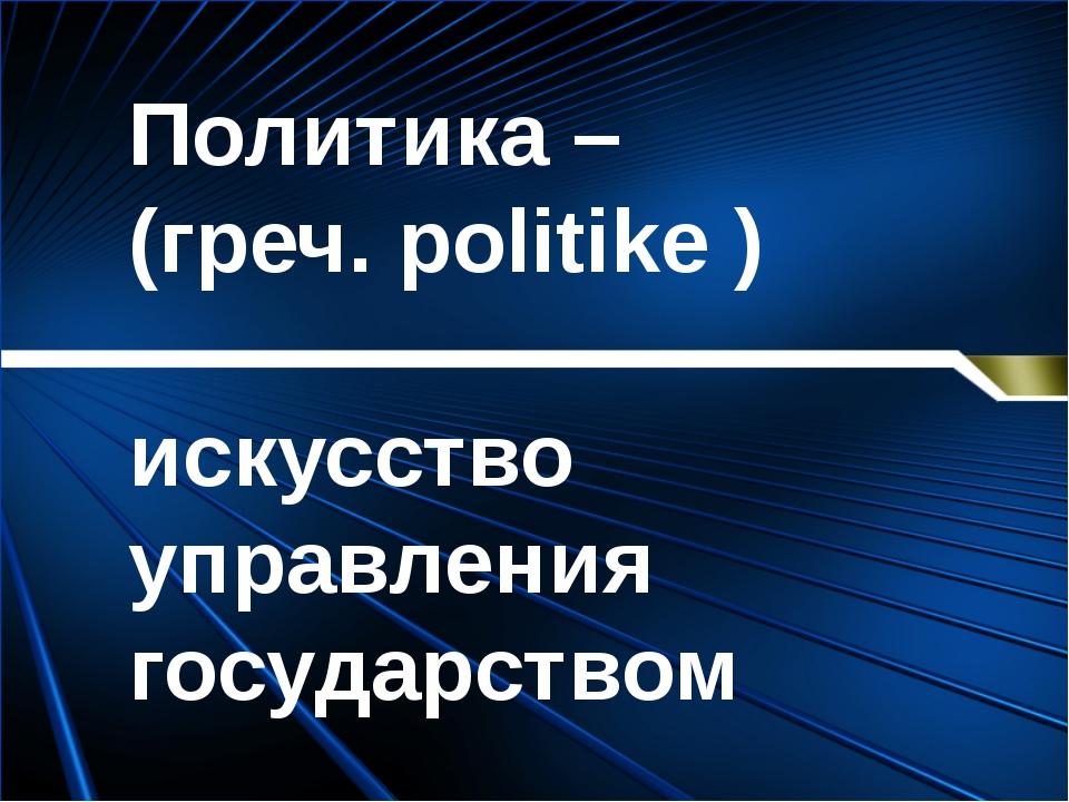 Политика – (греч. politike ) искусство управления государством Антонина Серге...