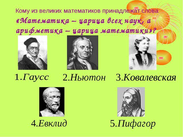 Кому из великих математиков принадлежат слова «Математика – царица всех наук,...