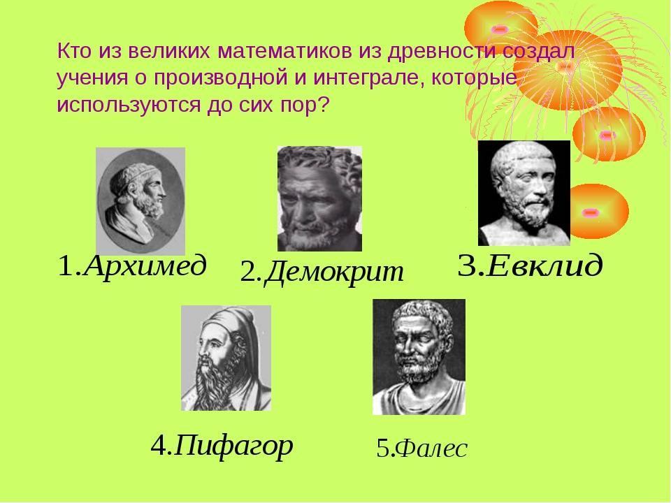Кто из великих математиков из древности создал учения о производной и интегра...