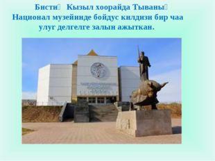 Бистиң Кызыл хоорайда Тываның Национал музейинде бойдус килдизи бир чаа улуг