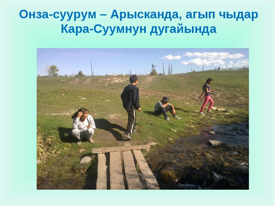 Онза-суурум – Арысканда, агып чыдар Кара-Суумнун дугайында
