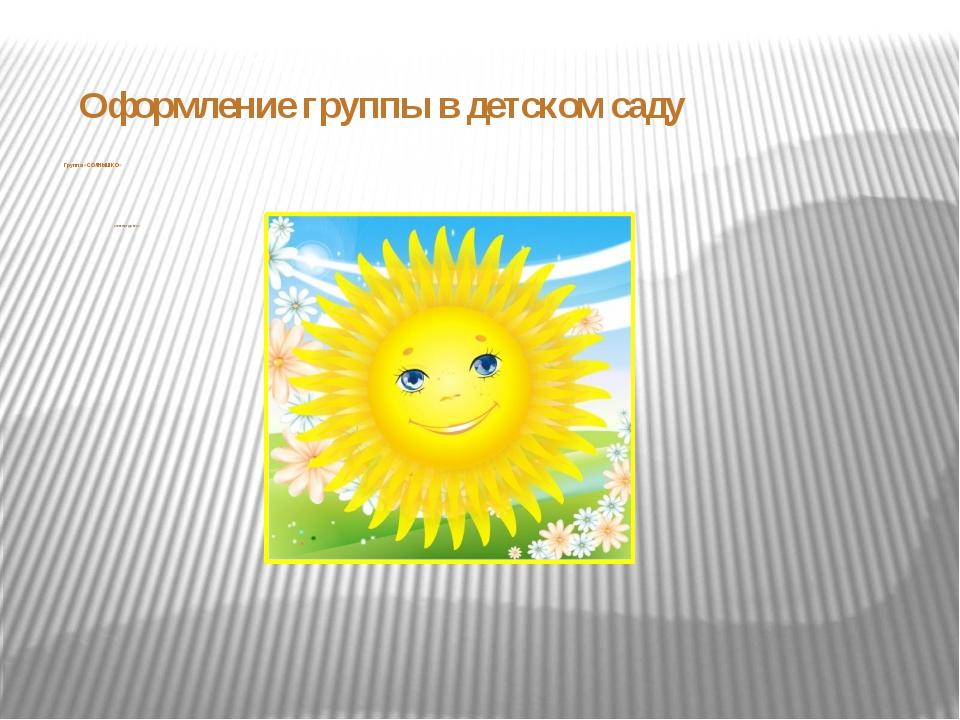 Группа «СОЛНЫШКО» Составили: Гудкова С.А. Оформление группы в детском саду