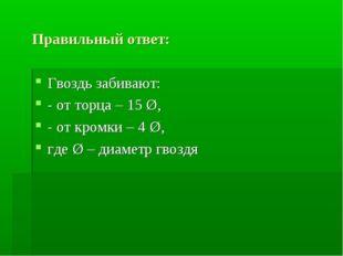 Правильный ответ: Гвоздь забивают: - от торца – 15 Ø, - от кромки – 4 Ø, где