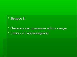 Вопрос 9. Показать как правильно забить гвоздь ( показ 2-3 обучающихся).