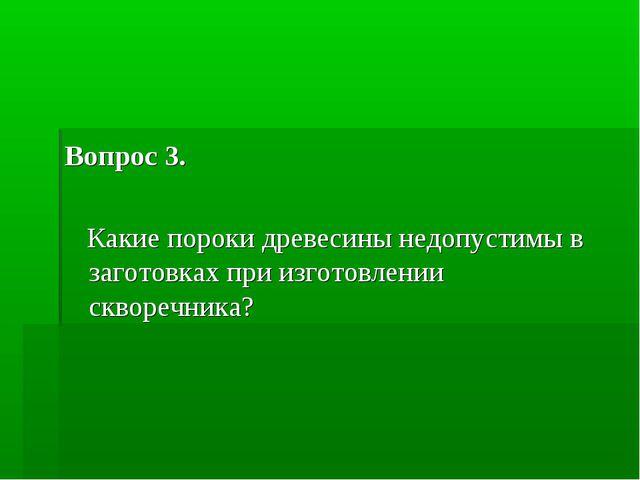 Вопрос 3. Какие пороки древесины недопустимы в заготовках при изготовлении ск...