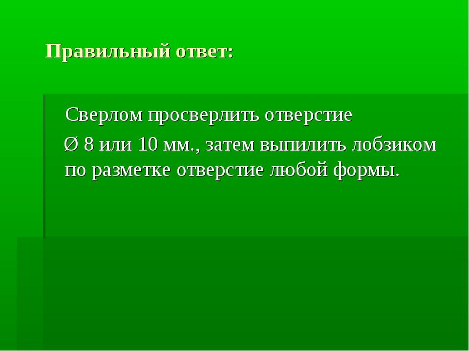 Правильный ответ: Сверлом просверлить отверстие Ø 8 или 10 мм., затем выпили...