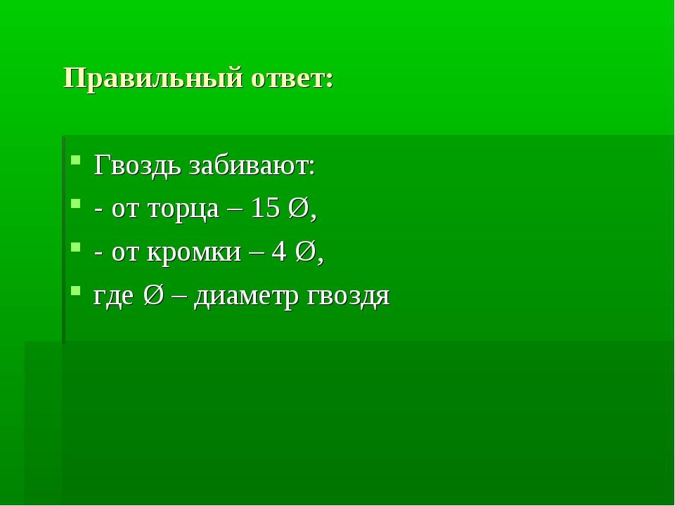 Правильный ответ: Гвоздь забивают: - от торца – 15 Ø, - от кромки – 4 Ø, где...