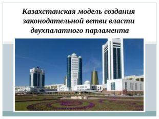 Казахстанская модель создания законодательной ветви власти двухпалатного парл