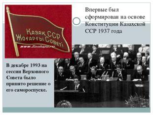 Впервые был сформирован на основе Конституции Казахской ССР 1937года В дека