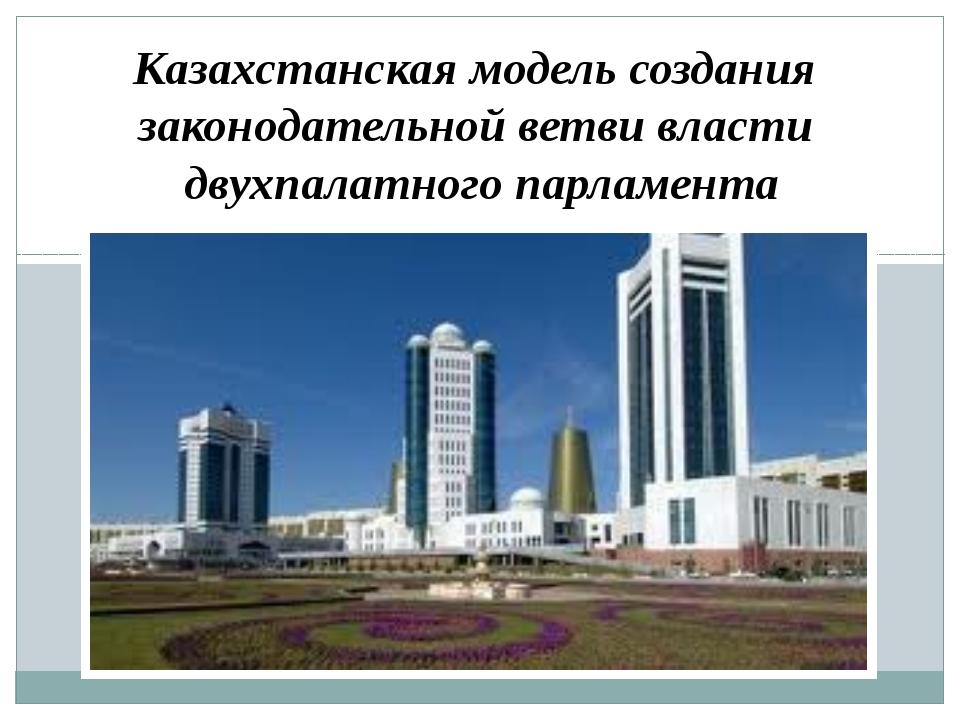 Казахстанская модель создания законодательной ветви власти двухпалатного парл...