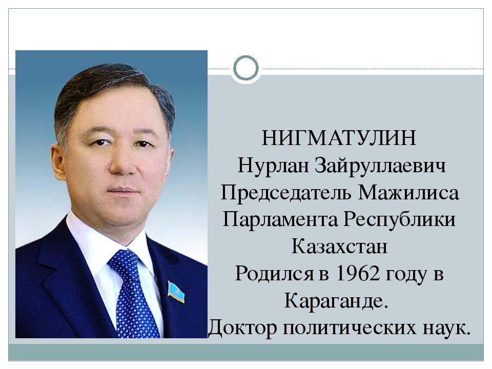 НИГМАТУЛИН Нурлан Зайруллаевич Председатель Мажилиса Парламента Республики Ка...