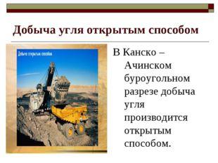 Добыча угля открытым способом В Канско – Ачинском буроугольном разрезе добыча