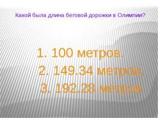 Какой была длина беговой дорожки в Олимпии? 1. 100 метров. 2. 149.34 метров.