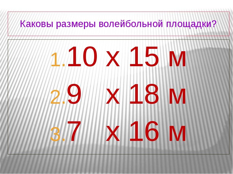 Каковы размеры волейбольной площадки? 10 х 15 м 9 х 18 м 7 х 16 м