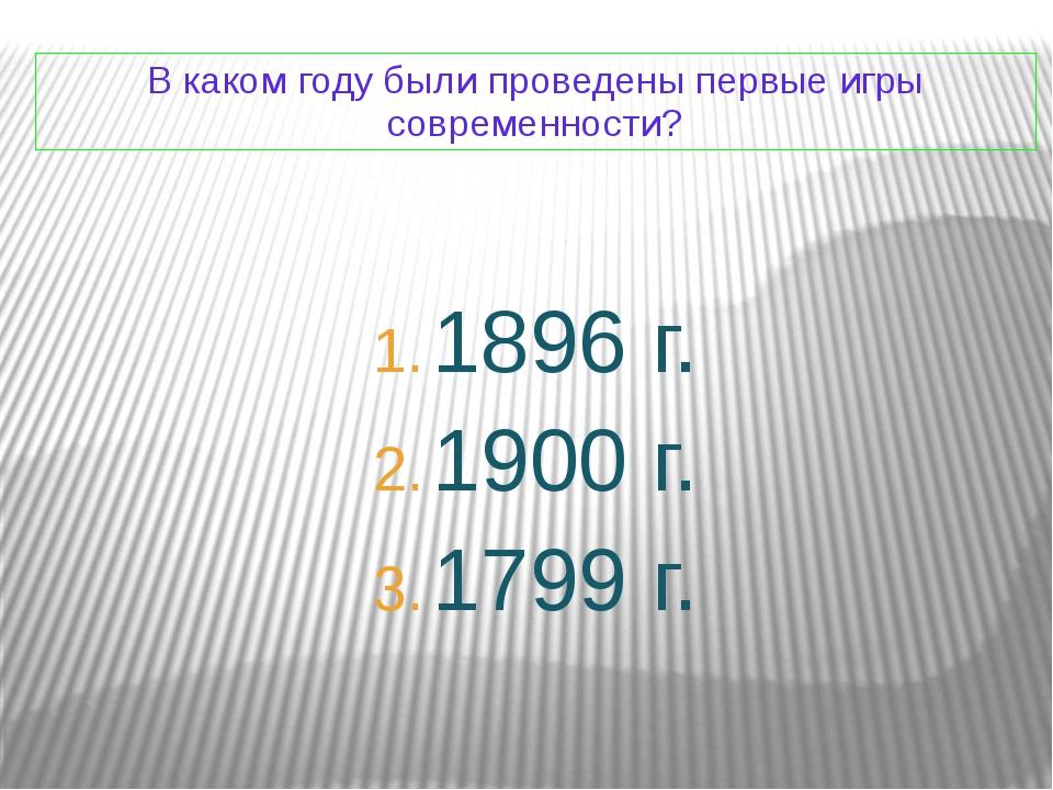 В каком году были проведены первые игры современности? 1896 г. 1900 г. 1799 г.