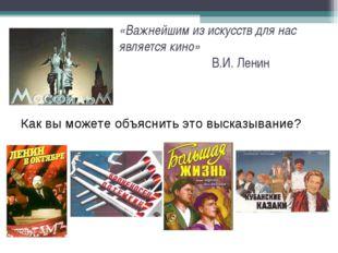 «Важнейшим из искусств для нас является кино» В.И. Ленин Как вы можете объясн