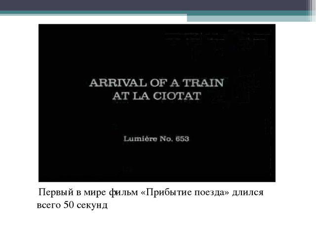 Первый в мире фильм «Прибытие поезда» длился всего 50 секунд