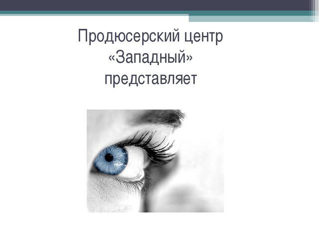 Продюсерский центр «Западный» представляет