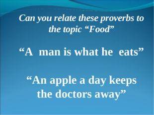 """Can you relate these proverbs to the topic """"Food"""" """"A man is what he eats"""" """"An"""