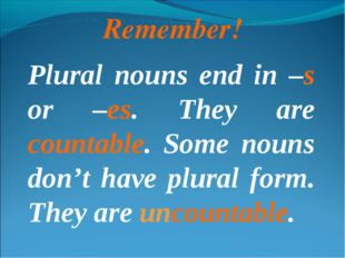 Remember! Plural nouns end in –s or –es. They are countable. Some nouns don't