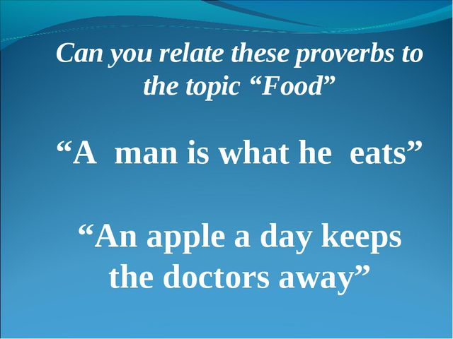 """Can you relate these proverbs to the topic """"Food"""" """"A man is what he eats"""" """"An..."""