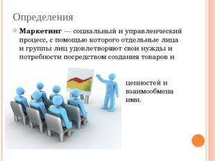 Определения Маркетинг— социальный и управленческий процесс, с помощью которо
