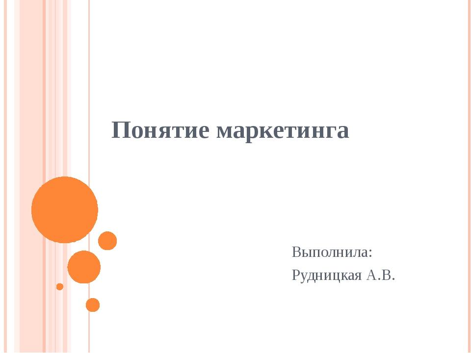 Понятие маркетинга Выполнила: Рудницкая А.В.