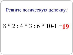 Решите логическую цепочку: 8 * 2 : 4 * 3 : 6 * 10-1 = 19