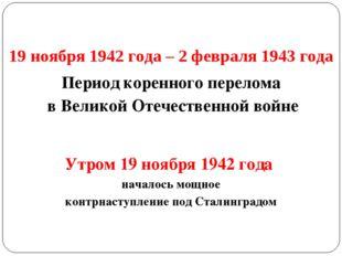 19 ноября 1942 года – 2 февраля 1943 года Период коренного перелома в Великой