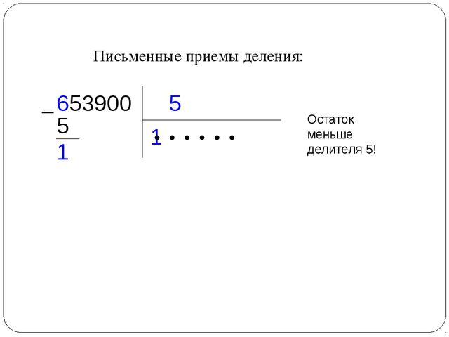 Письменные приемы деления: 5 653900 1 ● ● ● ● ●  5 1 Остаток меньше делителя...