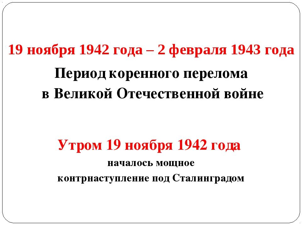19 ноября 1942 года – 2 февраля 1943 года Период коренного перелома в Великой...
