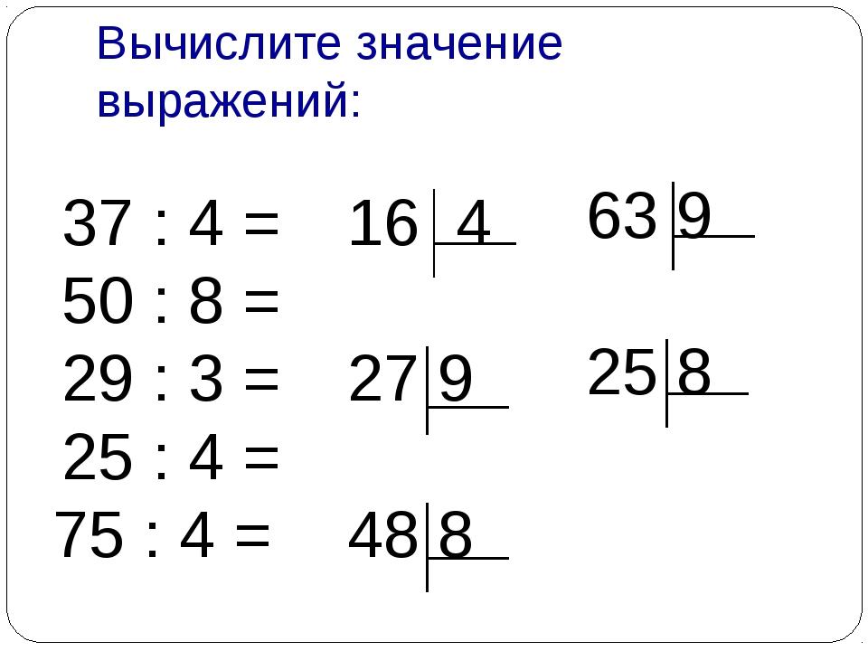 Вычислите значение выражений: 37 : 4 = 50 : 8 = 29 : 3 = 25 : 4 = 75 : 4 = 16...
