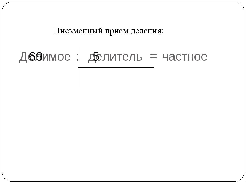 Письменный прием деления: Делимое : делитель = частное 69 5