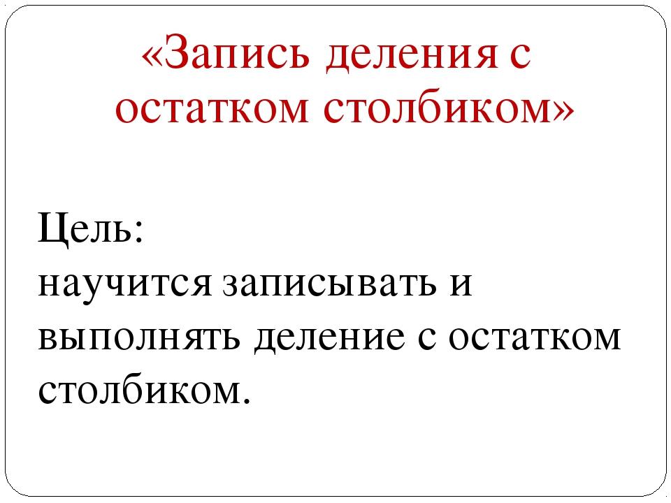 «Запись деления с остатком столбиком» Цель: научится записывать и выполнять д...