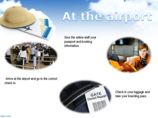 Arrive at the airport and go to the correct check-in. Give the airline staff