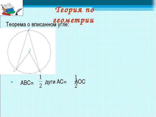 Теория по геометрии Теорема о вписанном угле: дуги AC= ∠AOC ∠ABC=