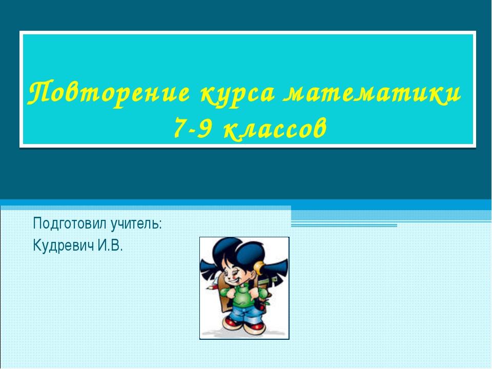 Повторение курса математики 7-9 классов Подготовил учитель: Кудревич И.В.