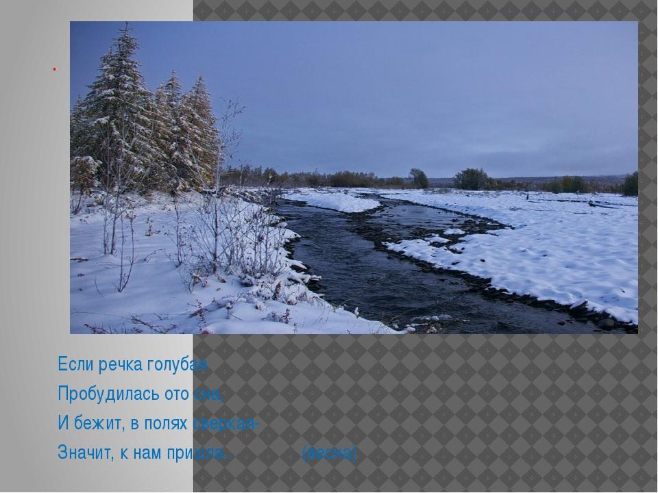 . Если речка голубая Пробудилась ото сна, И бежит, в полях сверкая- Значит, к...